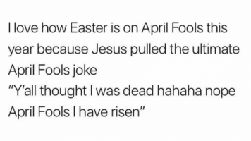 I love how Easter is on April Fool's Day this year because Jesus pulled the ultimate April Fools Joke.