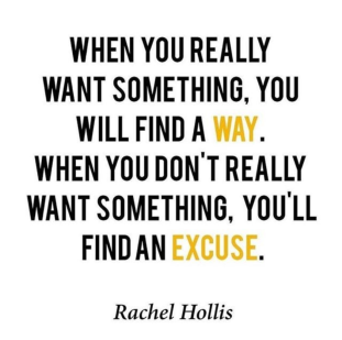 """""""When you really want something, you will find a way. When you don't really want something, you'll find an excuse."""" - Rachel Hollis"""