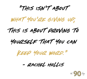 """""""This isn't about what you're giving up; this is about proving to yourself that you can keep your word."""" - Rachel Hollis"""